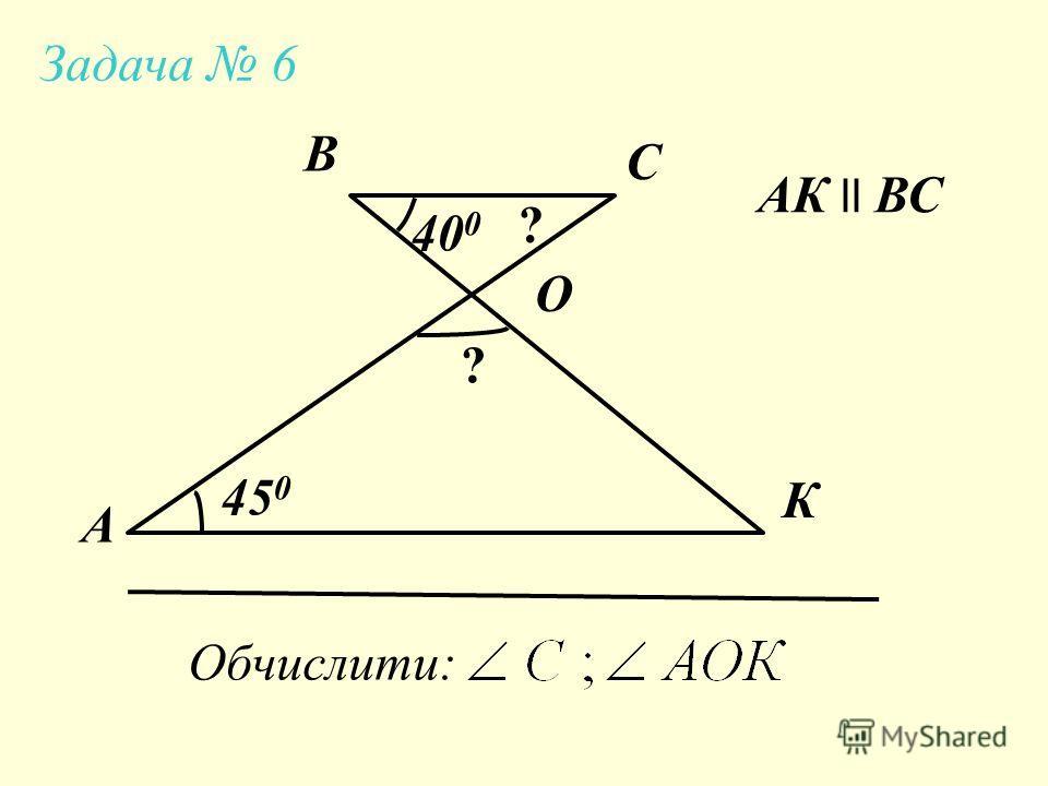 А К С В 40 0 45 0 Обчислити: O АК ll ВС ? ? Задача 6