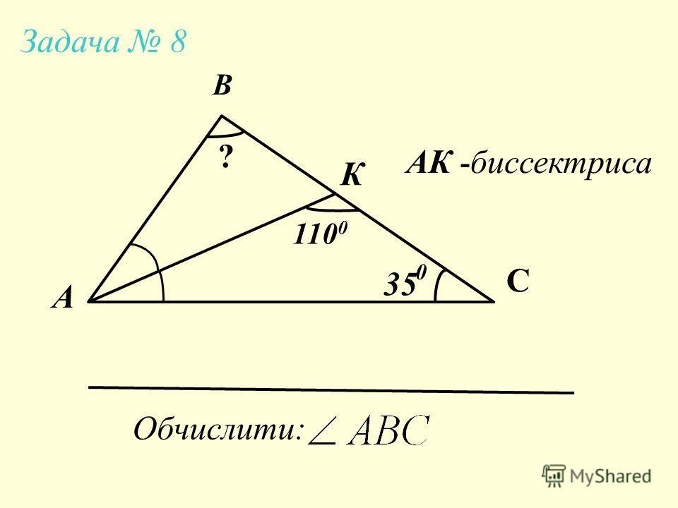 А В С К 3535 110 0 АК - биссектриса Обчислити: ? Задача 8 0
