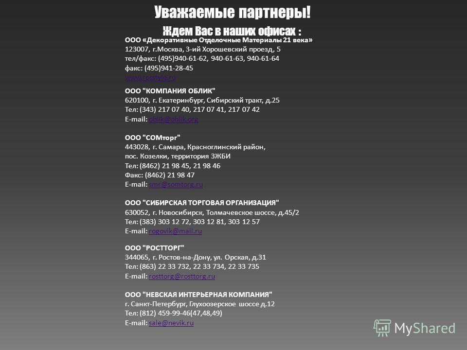 Уважаемые партнеры! Ждем Вас в наших офисах : ООО «Декоративные Отделочные Материалы 21 века» 123007, г.Москва, 3-ий Хорошевский проезд, 5 тел/факс: (495)940-61-62, 940-61-63, 940-61-64 факс: (495)941-28-45 www.rosstyle.ru ООО