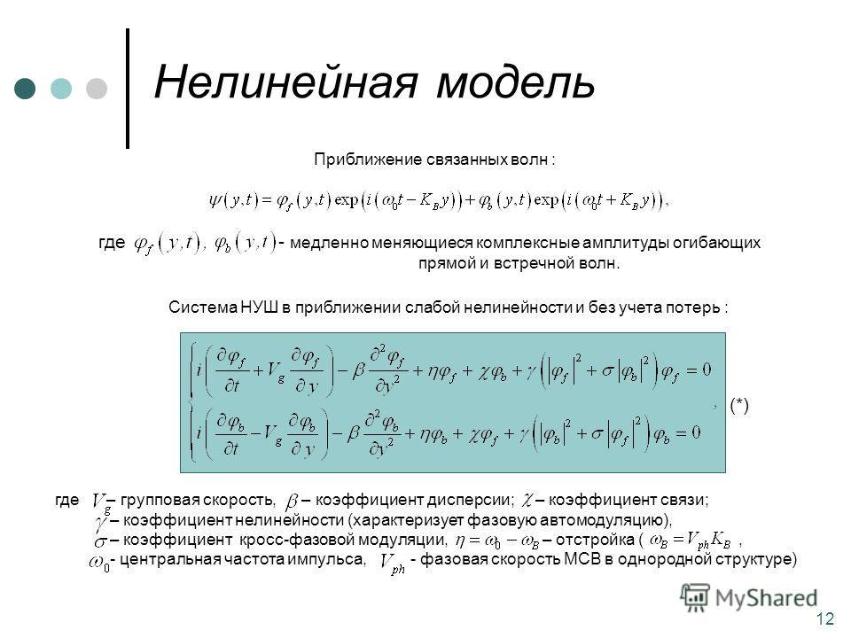 12 Нелинейная модель Приближение связанных волн : - медленно меняющиеся комплексные амплитуды огибающих прямой и встречной волн. где Система НУШ в приближении слабой нелинейности и без учета потерь : где – групповая скорость, – коэффициент дисперсии;