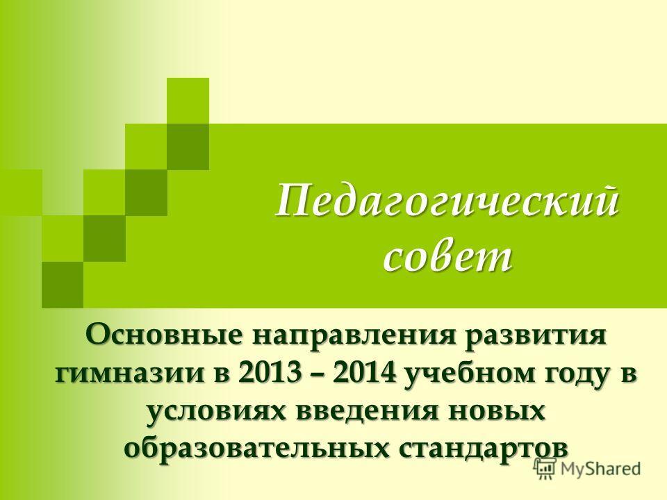 Педагогический совет Основные направления развития гимназии в 2013 – 2014 учебном году в условиях введения новых образовательных стандартов