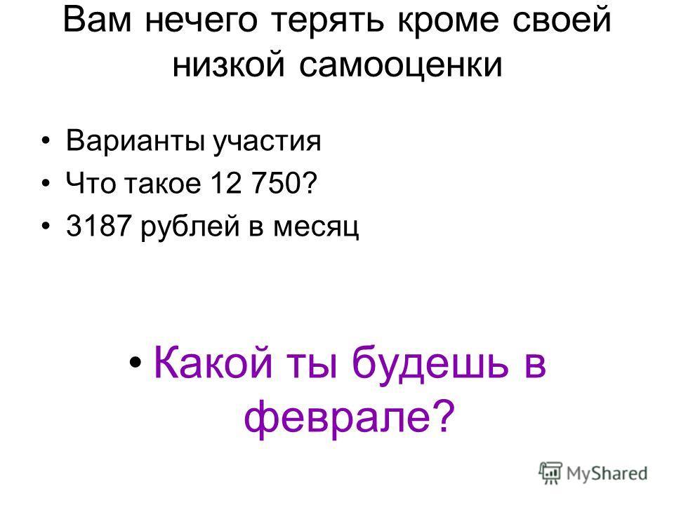 Вам нечего терять кроме своей низкой самооценки Варианты участия Что такое 12 750? 3187 рублей в месяц Какой ты будешь в феврале?