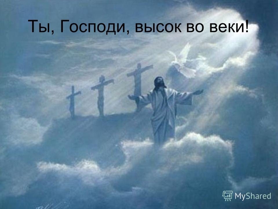 Ты, Господи, высок во веки!