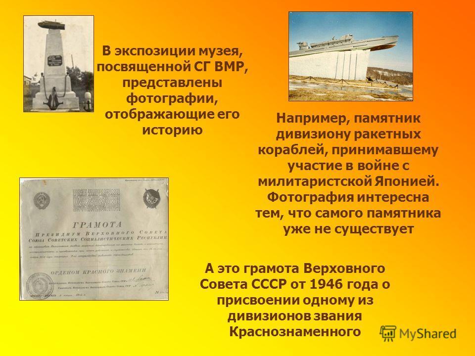 В экспозиции музея, посвященной СГ ВМР, представлены фотографии, отображающие его историю Например, памятник дивизиону ракетных кораблей, принимавшему участие в войне с милитаристской Японией. Фотография интересна тем, что самого памятника уже не сущ