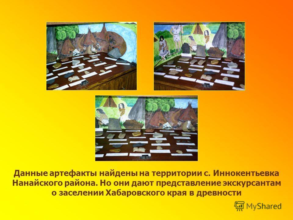 Данные артефакты найдены на территории с. Иннокентьевка Нанайского района. Но они дают представление экскурсантам о заселении Хабаровского края в древности