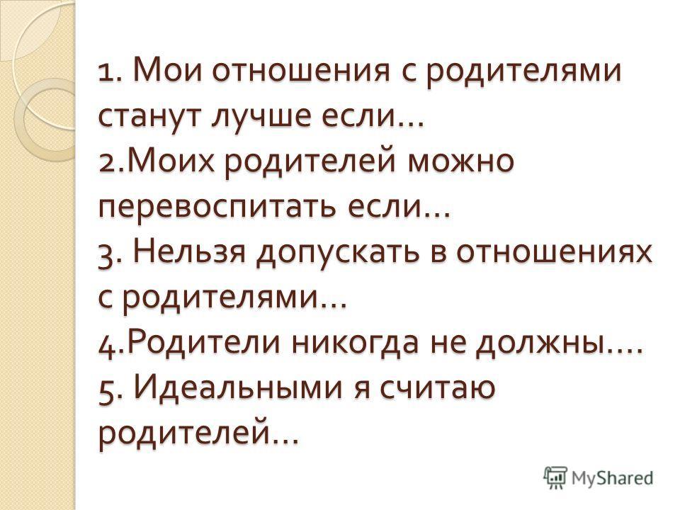 1. Мои отношения с родителями станут лучше если … 2. Моих родителей можно перевоспитать если … 3. Нельзя допускать в отношениях с родителями … 4. Родители никогда не должны …. 5. Идеальными я считаю родителей …