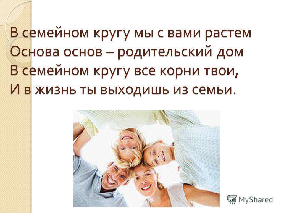 В семейном кругу мы с вами растем Основа основ – родительский дом В семейном кругу все корни твои, И в жизнь ты выходишь из семьи.