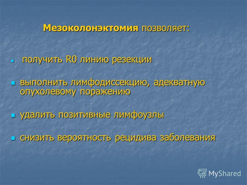 Мезоколонэктомия позволяет: Мезоколонэктомия позволяет: получить R0 линию резекции получить R0 линию резекции выполнить лимфодиссекцию, адекватную опухолевому поражению выполнить лимфодиссекцию, адекватную опухолевому поражению удалить позитивные лим