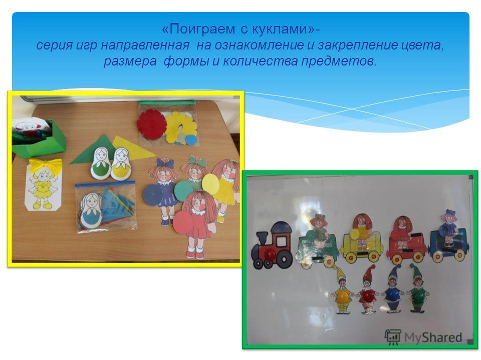 «Поиграем с куклами»- серия игр направленная на ознакомление и закрепление цвета, размера формы и количества предметов.