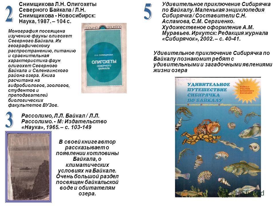 В своей книге автор рассказывает о появлении котловины Байкала, о климатических условиях на Байкале. Очень большой раздел посвящен байкальской воде и обитателям озера. Снимщикова Л.Н. Олигохеты Северного Байкала / Л.Н. Снимщикова - Новосибирск: Наука