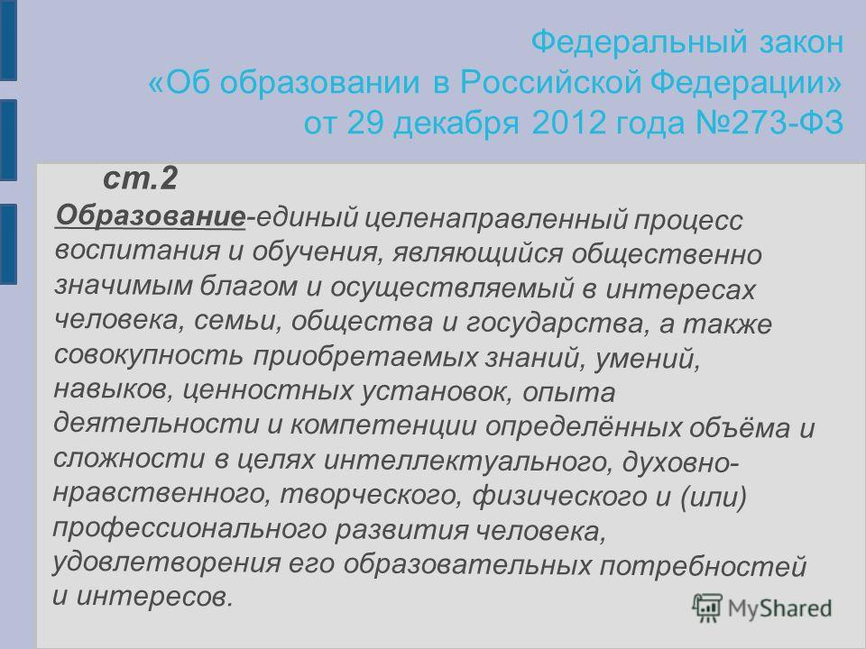 Федеральный закон «Об образовании в Российской Федерации» от 29 декабря 2012 года 273-ФЗ ст.2 Образование-единый целенаправленный процесс воспитания и обучения, являющийся общественно значимым благом и осуществляемый в интересах человека, семьи, обще