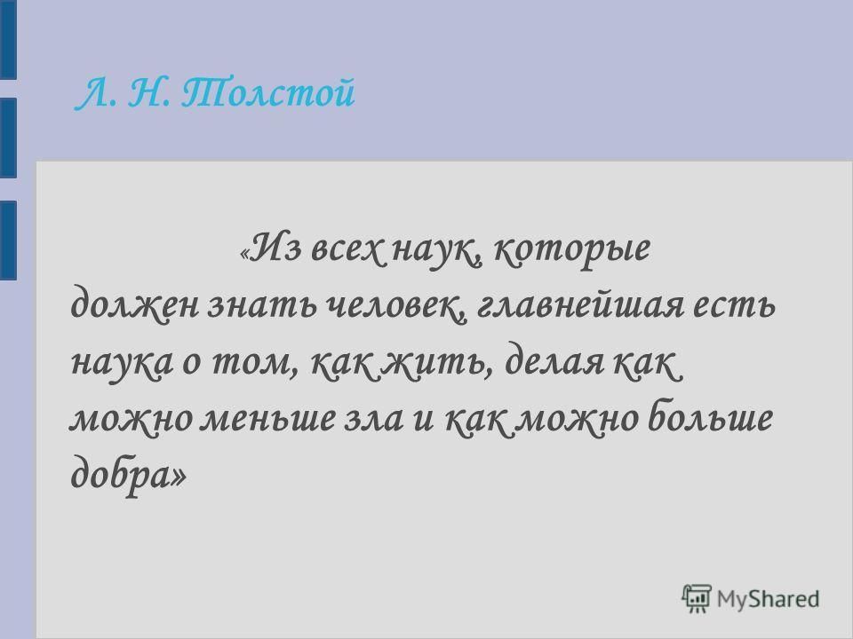 Л. Н. Толстой « Из всех наук, которые должен знать человек, главнейшая есть наука о том, как жить, делая как можно меньше зла и как можно больше добра»