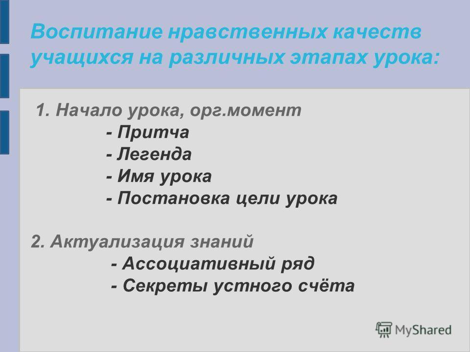Воспитание нравственных качеств учащихся на различных этапах урока: 1. Начало урока, орг.момент - Притча - Легенда - Имя урока - Постановка цели урока 2. Актуализация знаний - Ассоциативный ряд - Секреты устного счёта