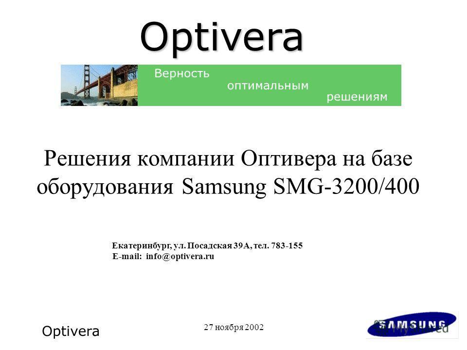 27 ноября 2002 Решения компании Оптивера на базе оборудования Samsung SMG-3200/400 Екатеринбург, ул. Посадская 39А, тел. 783-155 E-mail: info@optivera.ru Optivera
