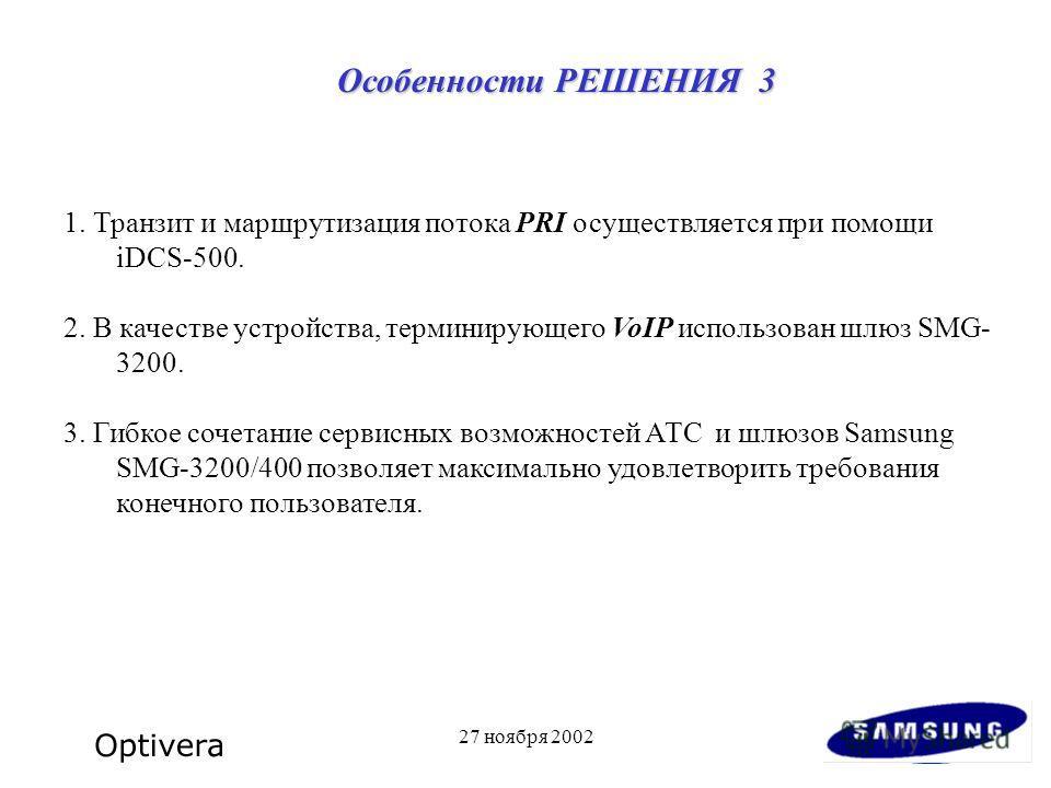 27 ноября 2002 1. Транзит и маршрутизация потока PRI осуществляется при помощи iDCS-500. 2. В качестве устройства, терминирующего VoIP использован шлюз SMG- 3200. 3. Гибкое сочетание сервисных возможностей АТС и шлюзов Samsung SMG-3200/400 позволяет