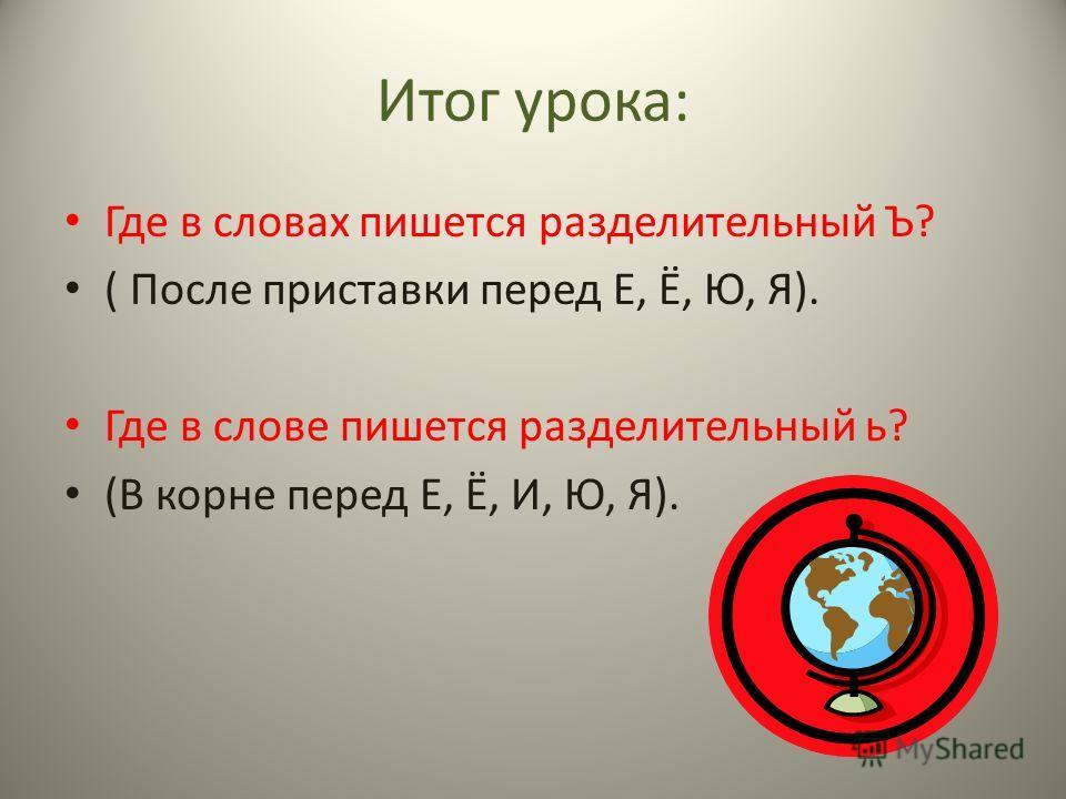 Итог урока: Где в словах пишется разделительный Ъ? ( После приставки перед Е, Ё, Ю, Я). Где в слове пишется разделительный ь? (В корне перед Е, Ё, И, Ю, Я).
