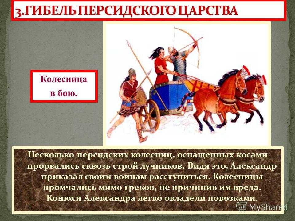 Несколько персидских колесниц, оснащенных косами прорвались сквозь строй лучников. Видя это, Александр приказал своим воинам расступиться. Колесницы промчались мимо греков, не причинив им вреда. Конюхи Александра легко овладели повозками. Колесница в