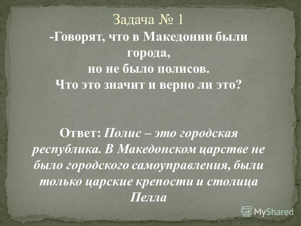 Задача 1 -Говорят, что в Македонии были города, но не было полисов. Что это значит и верно ли это? Ответ: Полис – это городская республика. В Македонском царстве не было городского самоуправления, были только царские крепости и столица Пелла