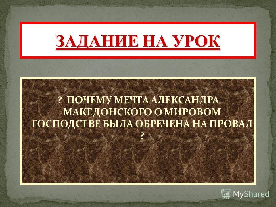 ? ПОЧЕМУ МЕЧТА АЛЕКСАНДРА МАКЕДОНСКОГО О МИРОВОМ ГОСПОДСТВЕ БЫЛА ОБРЕЧЕНА НА ПРОВАЛ ? ЗАДАНИЕ НА УРОК