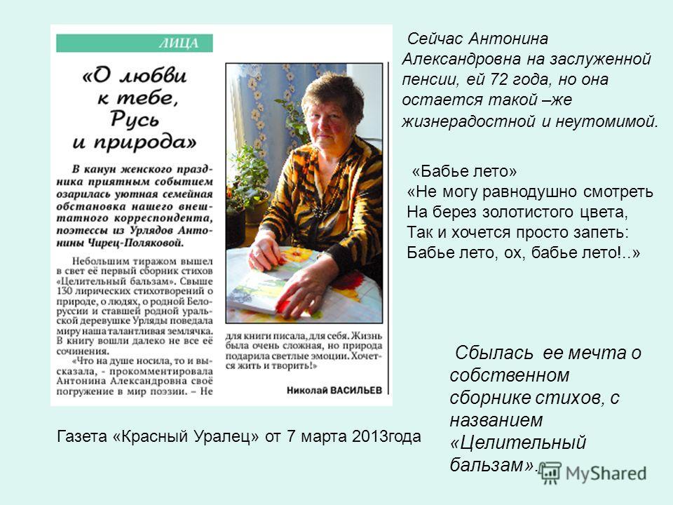 Сбылась ее мечта о собственном сборнике стихов, с названием «Целительный бальзам». Сейчас Антонина Александровна на заслуженной пенсии, ей 72 года, но она остается такой –же жизнерадостной и неутомимой. Газета «Красный Уралец» от 7 марта 2013года «Ба