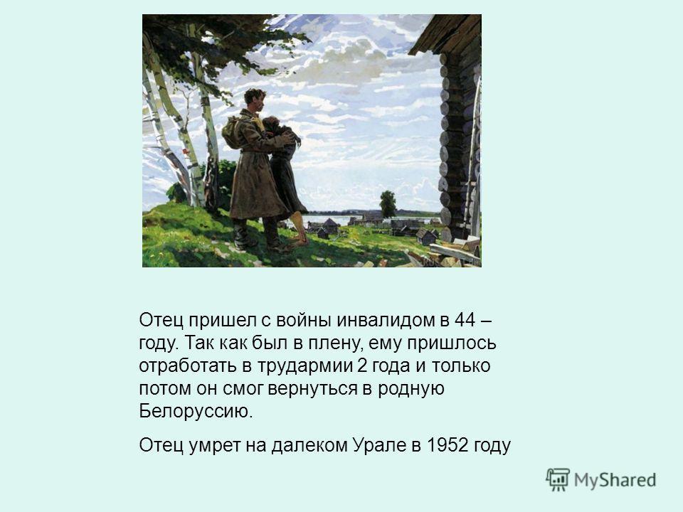 Отец пришел с войны инвалидом в 44 – году. Так как был в плену, ему пришлось отработать в трудармии 2 года и только потом он смог вернуться в родную Белоруссию. Отец умрет на далеком Урале в 1952 году