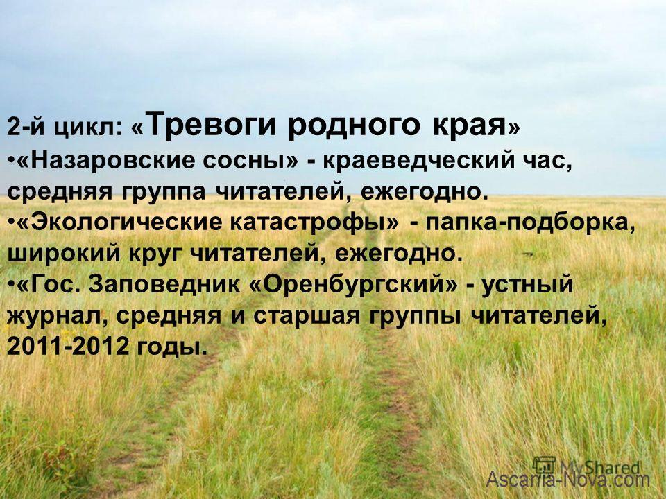2-й цикл: « Тревоги родного края » «Назаровские сосны» - краеведческий час, средняя группа читателей, ежегодно. «Экологические катастрофы» - папка-подборка, широкий круг читателей, ежегодно. «Гос. Заповедник «Оренбургский» - устный журнал, средняя и