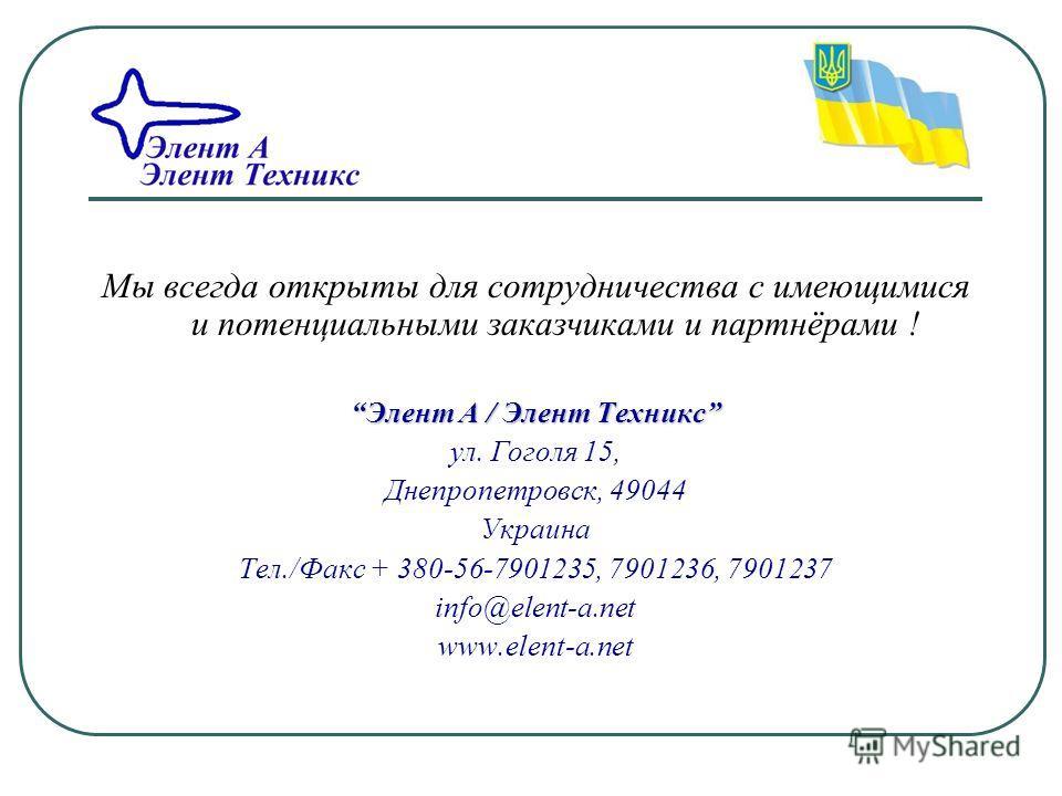 Мы всегда открыты для сотрудничества с имеющимися и потенциальными заказчиками и партнёрами ! Элент A / Элент ТехниксЭлент A / Элент Техникс ул. Гоголя 15, Днепропетровск, 49044 Украина Тел./Факс + 380-56-7901235, 7901236, 7901237 info@elent-a.net ww