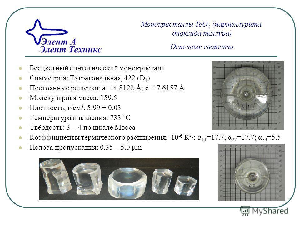 Бесцветный синтетический монокристалл Симметрия: Тэтрагональная, 422 (D 4 ) Постоянные решетки: a = 4.8122 Å; c = 7.6157 Å Молекулярная масса: 159.5 Плотность, г/см 3 : 5.99 ± 0.03 Температура плавления: 733 ˚С Твёрдость: 3 – 4 по шкале Мооса Коэффиц