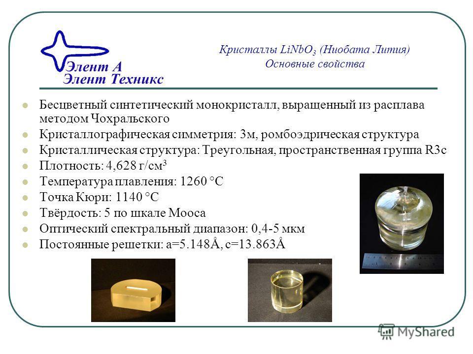 Кристаллы LiNbO 3 (Ниобата Лития) Основные свойства Бесцветный синтетический монокристалл, выращенный из расплава методом Чохральского Кристаллографическая симметрия: 3м, ромбоэдрическая структура Кристаллическая структура: Треугольная, пространствен