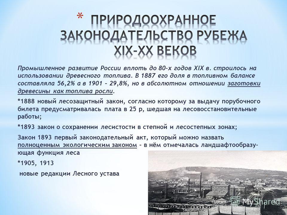 Промышленное развитие России вплоть до 80-х годов XIX в. строилось на использовании древесного топлива. В 1887 его доля в топливном балансе составляла 56,2% а в 1901 – 29,8%, но в абсолютном отношении заготовки древесины как топлива росли. *1888 новы