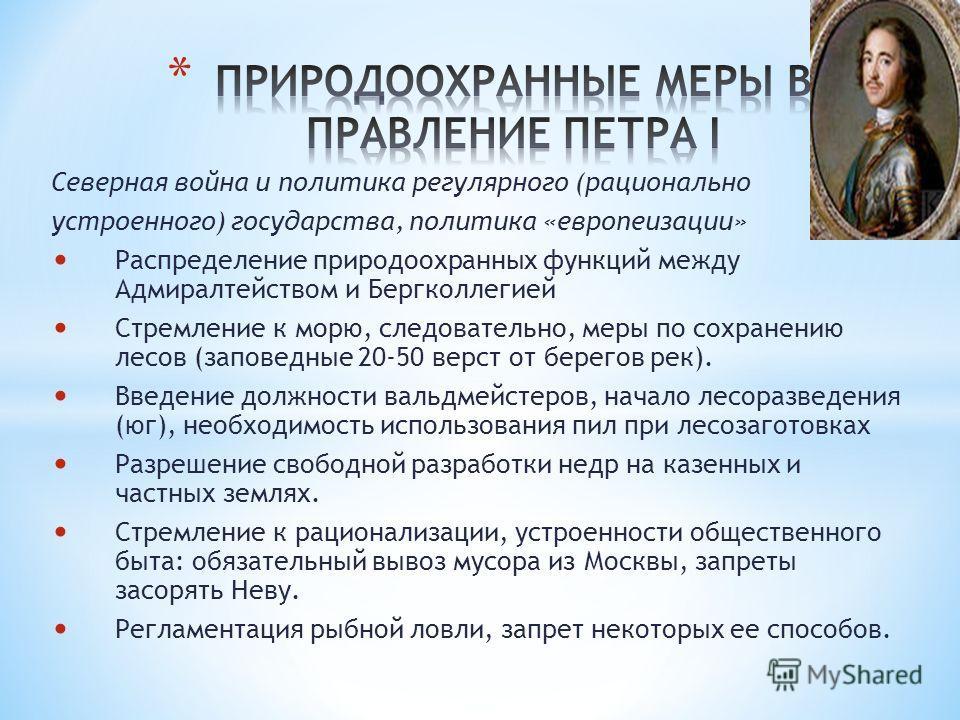 Северная война и политика регулярного (рационально устроенного) государства, политика «европеизации» Распределение природоохранных функций между Адмиралтейством и Бергколлегией Стремление к морю, следовательно, меры по сохранению лесов (заповедные 20