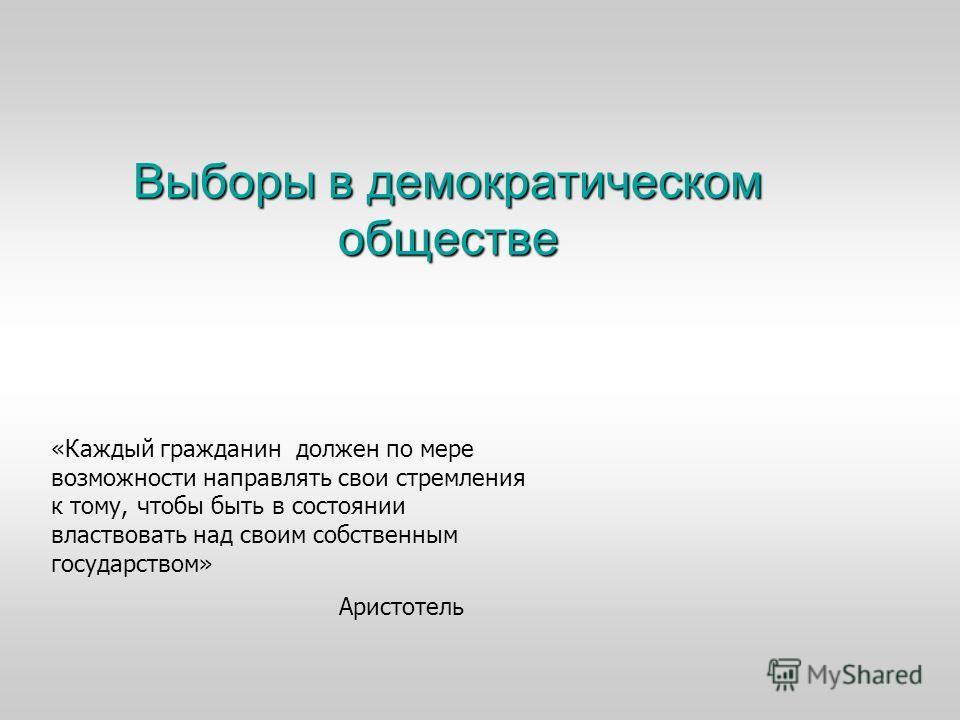 Выборы в демократическом обществе «Каждый гражданин должен по мере возможности направлять свои стремления к тому, чтобы быть в состоянии властвовать над своим собственным государством» Аристотель