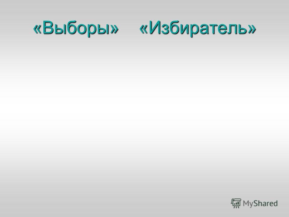 «Выборы» «Избиратель»