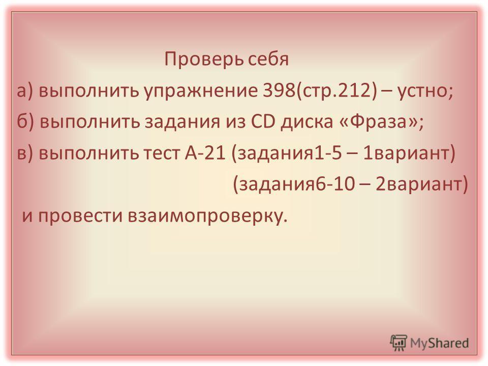 Проверь себя а) выполнить упражнение 398(стр.212) – устно; б) выполнить задания из СD диска «Фраза»; в) выполнить тест А-21 (задания1-5 – 1вариант) (задания6-10 – 2вариант) и провести взаимопроверку.