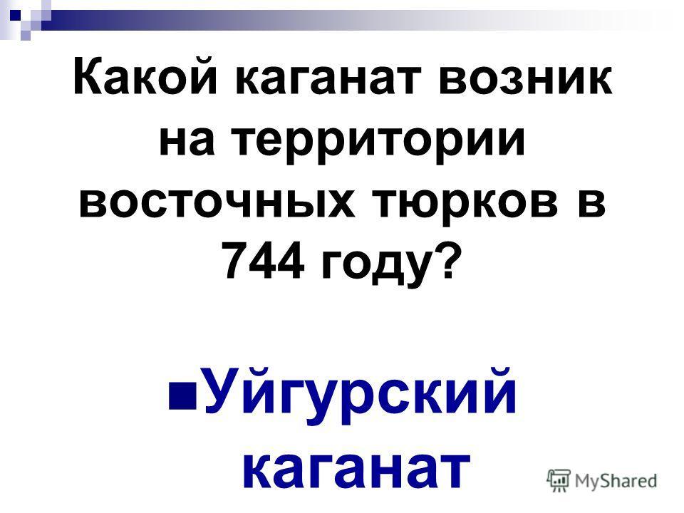 Какой каганат возник на территории восточных тюрков в 744 году? Уйгурский каганат