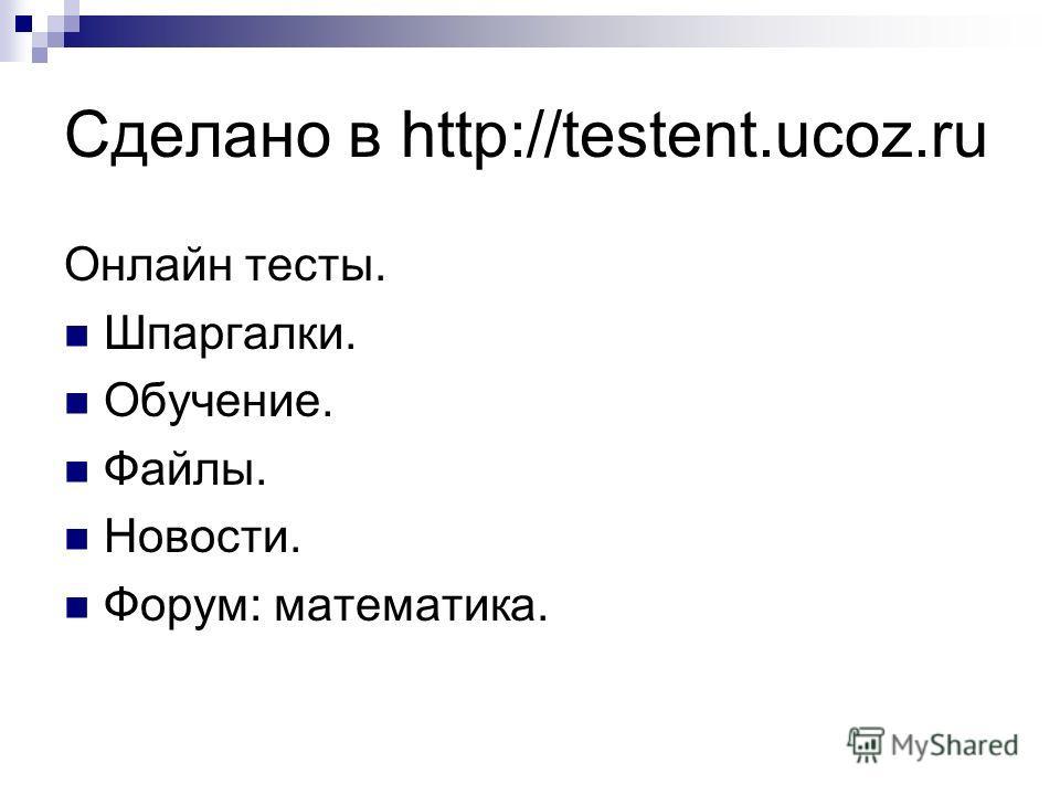 Сделано в http://testent.ucoz.ru Онлайн тесты. Шпаргалки. Обучение. Файлы. Новости. Форум: математика.