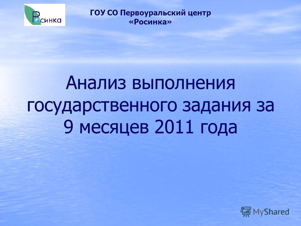 Анализ выполнения государственного задания за 9 месяцев 2011 года ГОУ СО Первоуральский центр «Росинка»