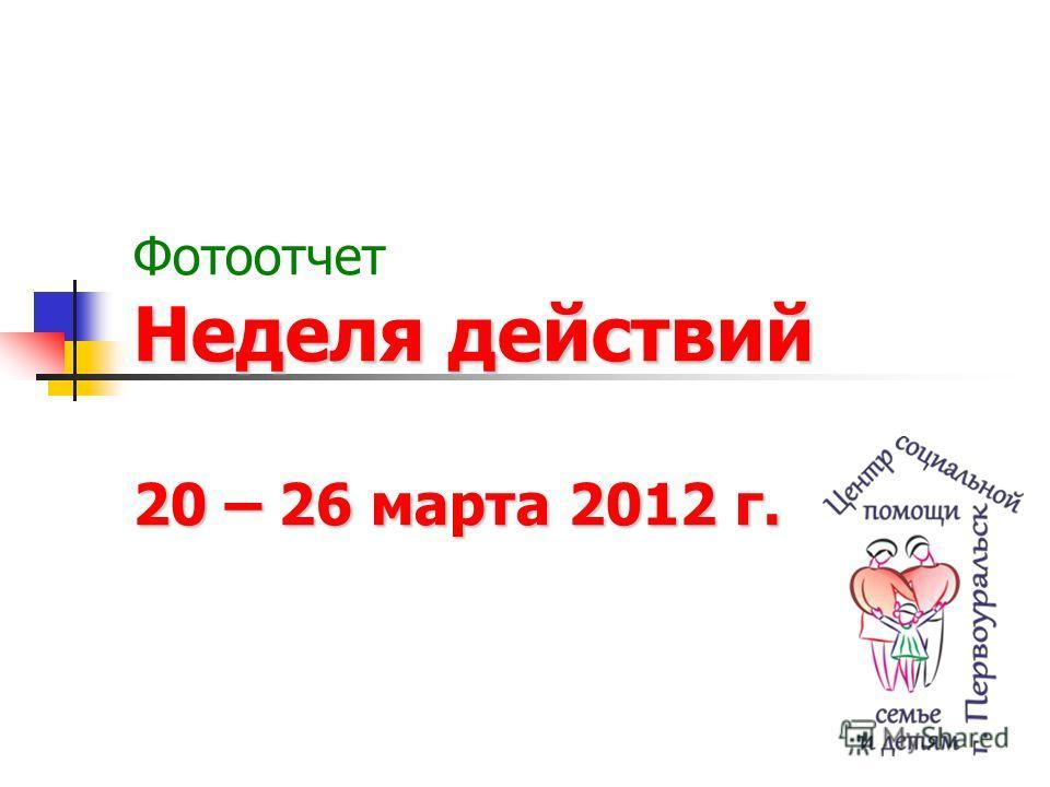 Неделя действий 20 – 26 марта 2012 г. Фотоотчет Неделя действий 20 – 26 марта 2012 г.