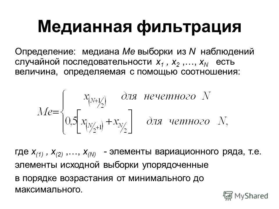 Медианная фильтрация Определение: медиана Me выборки из N наблюдений случайной последовательности x 1, x 2,…, x N есть величина, определяемая с помощью соотношения: где x (1), x (2),…, x (N) - элементы вариационного ряда, т.е. элементы исходной выбор