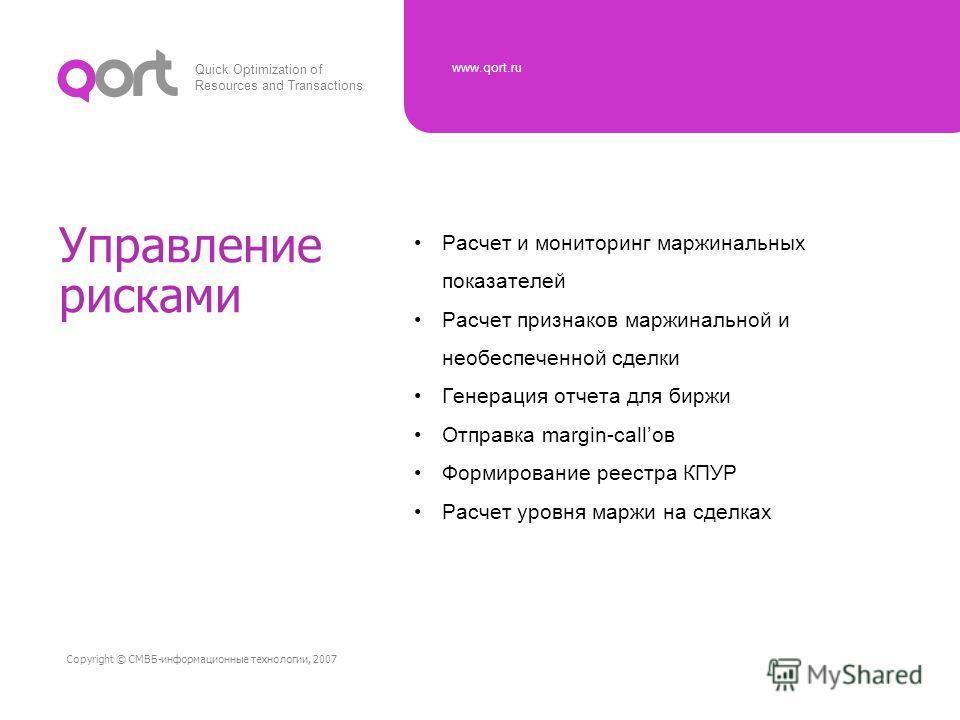 Quick Optimization of Resources and Transactions www.qort.ru Copyright © СМВБ-информационные технологии, 2007 Управление рисками Расчет и мониторинг маржинальных показателей Расчет признаков маржинальной и необеспеченной сделки Генерация отчета для б