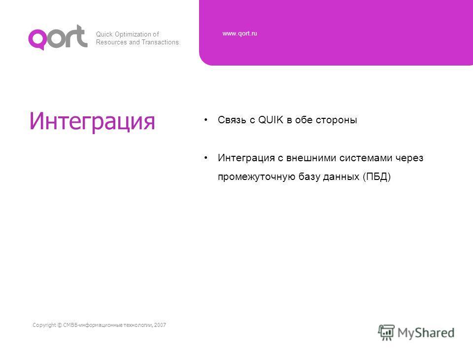 Quick Optimization of Resources and Transactions www.qort.ru Copyright © СМВБ-информационные технологии, 2007 Интеграция Связь с QUIK в обе стороны Интеграция с внешними системами через промежуточную базу данных (ПБД)