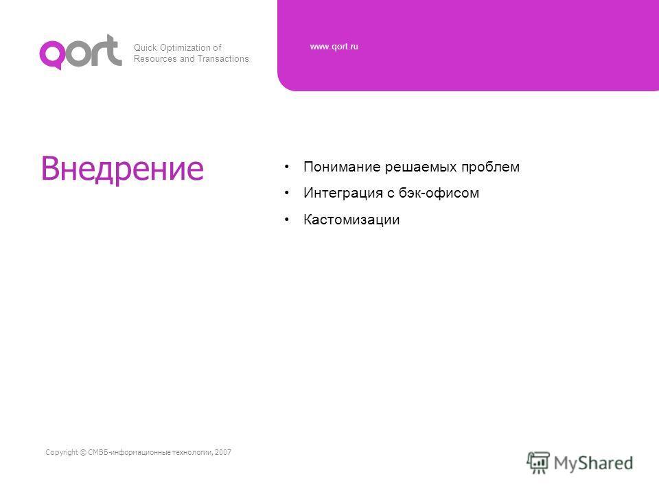 Quick Optimization of Resources and Transactions www.qort.ru Copyright © СМВБ-информационные технологии, 2007 Внедрение Понимание решаемых проблем Интеграция с бэк-офисом Кастомизации