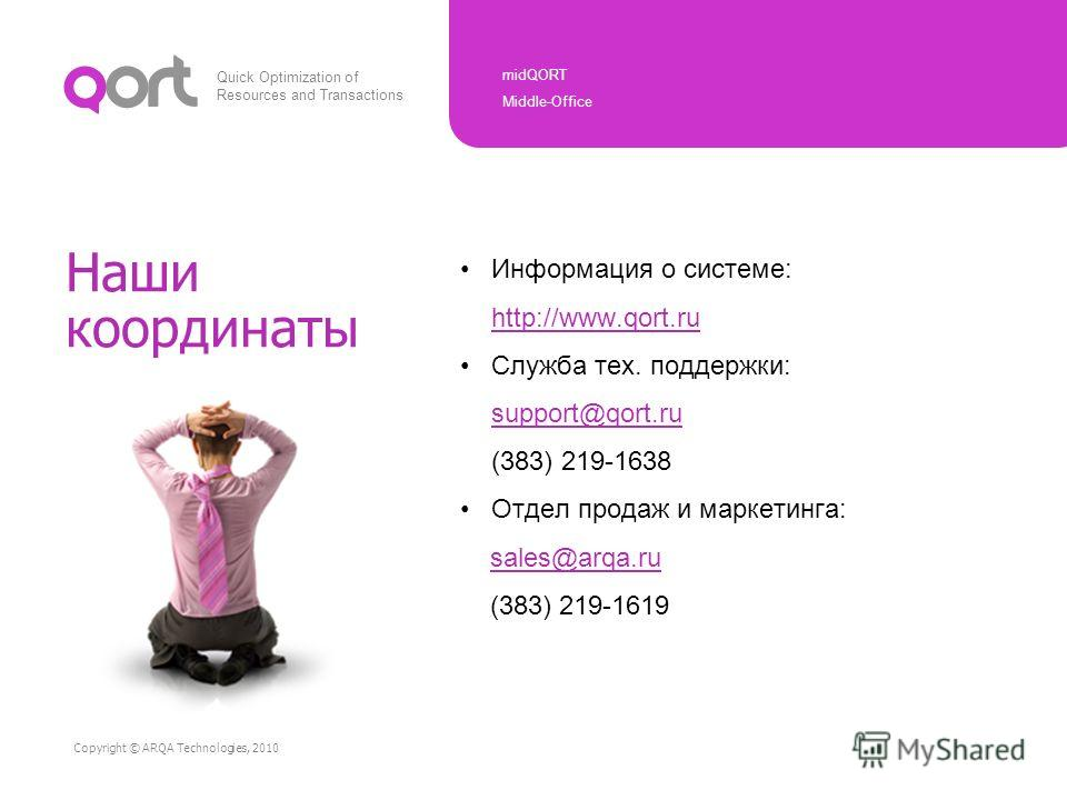 Quick Optimization of Resources and Transactions midQORT Middle-Office Copyright © ARQA Technologies, 2010 Наши координаты Информация о системе: http://www.qort.ru Служба тех. поддержки: support@qort.ru (383) 219-1638 Отдел продаж и маркетинга: sales