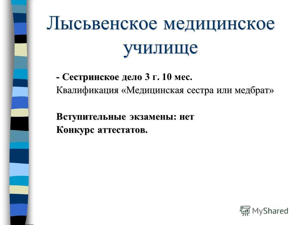 Лысьвенское медицинское училище - Сестринское дело - Сестринское дело 3 г. 10 мес. Квалификация «Медицинская сестра или медбрат» Вступительные экзамены: нет Конкурс аттестатов.