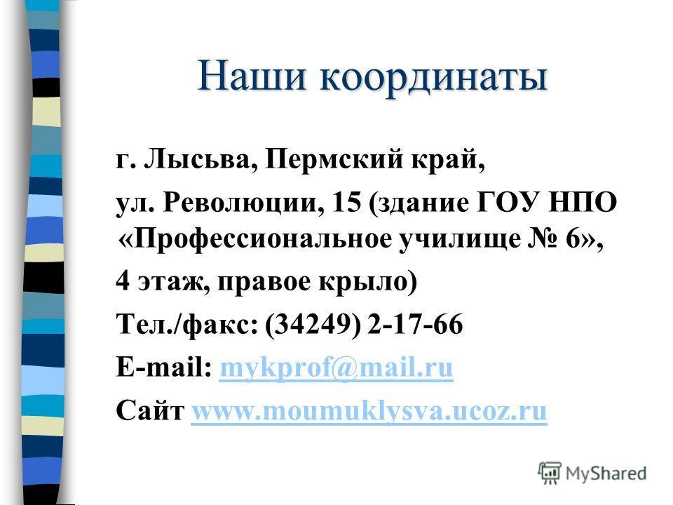 Наши координаты г. Лысьва, Пермский край, ул. Революции, 15 (здание ГОУ НПО «Профессиональное училище 6», 4 этаж, правое крыло) Тел./факс: (34249) 2-17-66 E-mail: mykprof@mail.rumykprof@mail.ru Сайт www.moumuklysva.ucoz.ruwww.moumuklysva.ucoz.ru