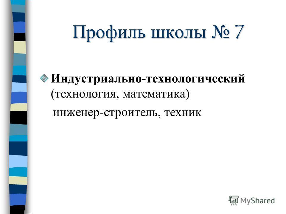 Профиль школы 7 Индустриально-технологический (технология, математика) инженер-строитель, техник