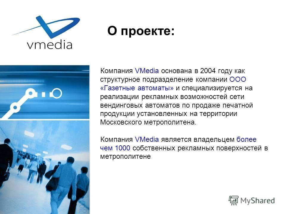О проекте: Компания VMedia основана в 2004 году как структурное подразделение компании ООО «Газетные автоматы» и специализируется на реализации рекламных возможностей сети вендинговых автоматов по продаже печатной продукции установленных на территори