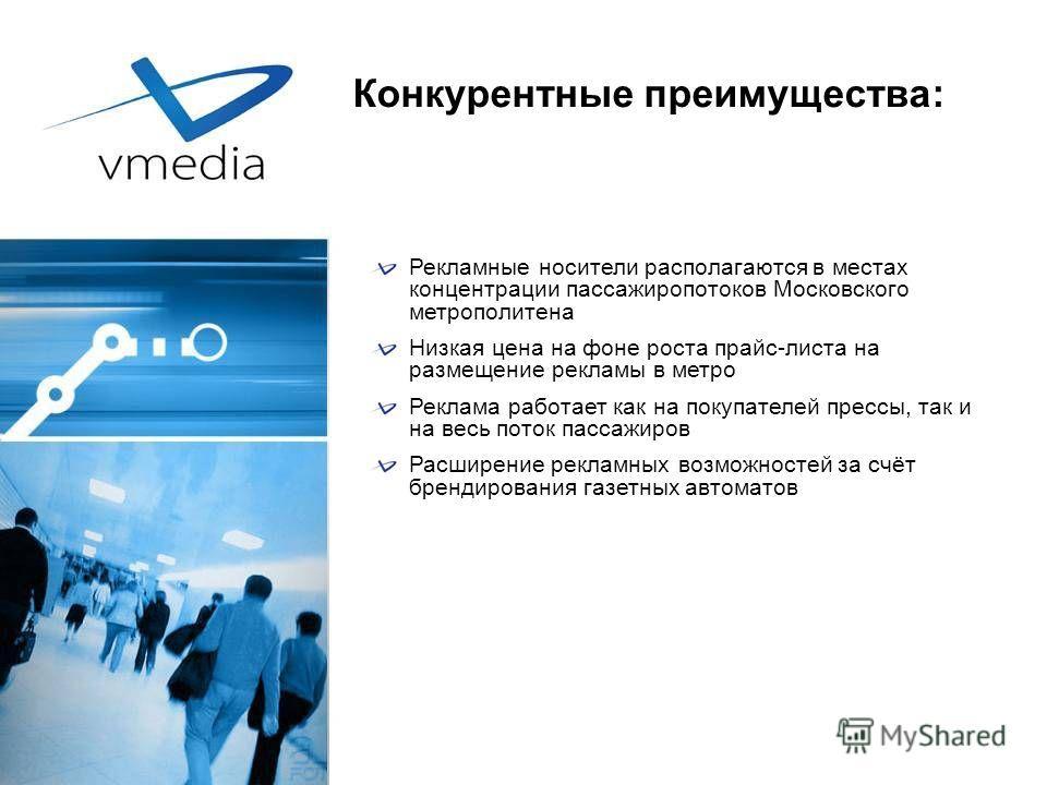 Конкурентные преимущества: Рекламные носители располагаются в местах концентрации пассажиропотоков Московского метрополитена Низкая цена на фоне роста прайс-листа на размещение рекламы в метро Реклама работает как на покупателей прессы, так и на весь