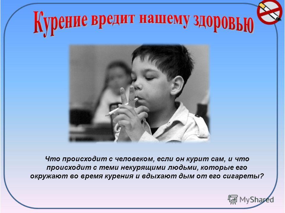 Что происходит с человеком, если он курит сам, и что происходит с теми некурящими людьми, которые его окружают во время курения и вдыхают дым от его сигареты?