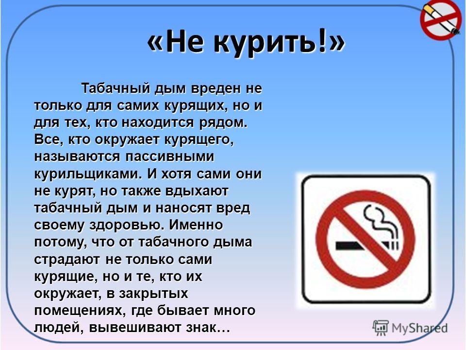 «Не курить!» Табачный дым вреден не только для самих курящих, но и для тех, кто находится рядом. Все, кто окружает курящего, называются пассивными курильщиками. И хотя сами они не курят, но также вдыхают табачный дым и наносят вред своему здоровью. И